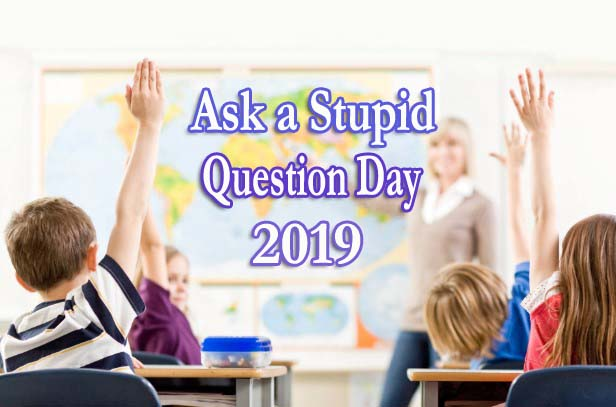 Ask a Stupid Question Day 2019